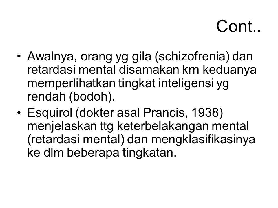 Cont.. Awalnya, orang yg gila (schizofrenia) dan retardasi mental disamakan krn keduanya memperlihatkan tingkat inteligensi yg rendah (bodoh).