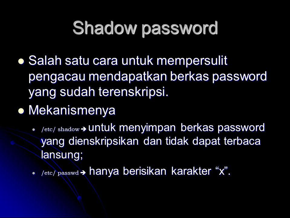 Shadow password Salah satu cara untuk mempersulit pengacau mendapatkan berkas password yang sudah terenskripsi.