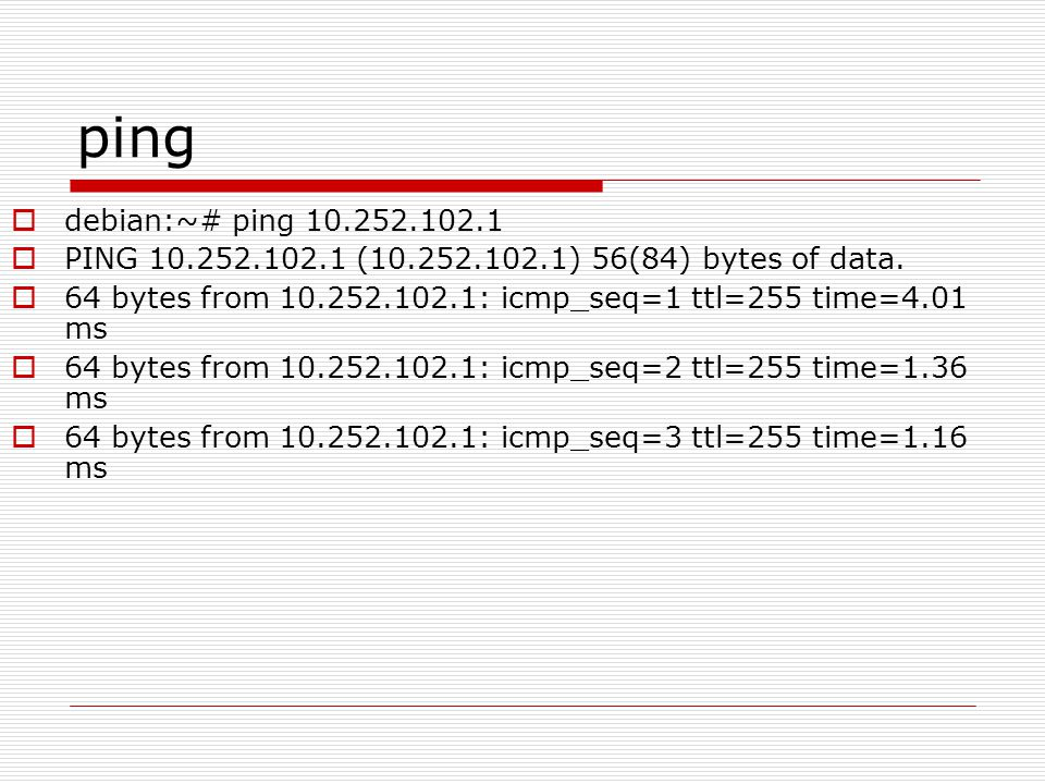 ping debian:~# ping 10.252.102.1. PING 10.252.102.1 (10.252.102.1) 56(84) bytes of data.