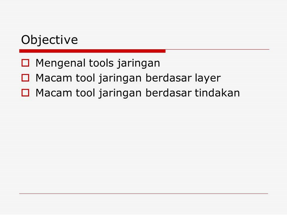 Objective Mengenal tools jaringan Macam tool jaringan berdasar layer