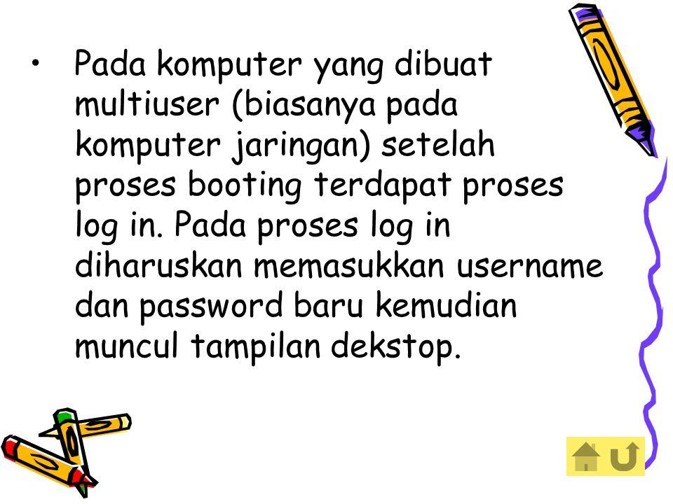 Pada komputer yang dibuat multiuser (biasanya pada komputer jaringan) setelah proses booting terdapat proses log in.