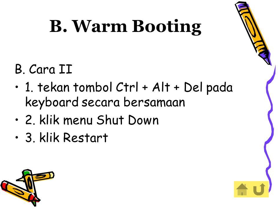 B. Warm Booting B. Cara II. 1. tekan tombol Ctrl + Alt + Del pada keyboard secara bersamaan. 2. klik menu Shut Down.