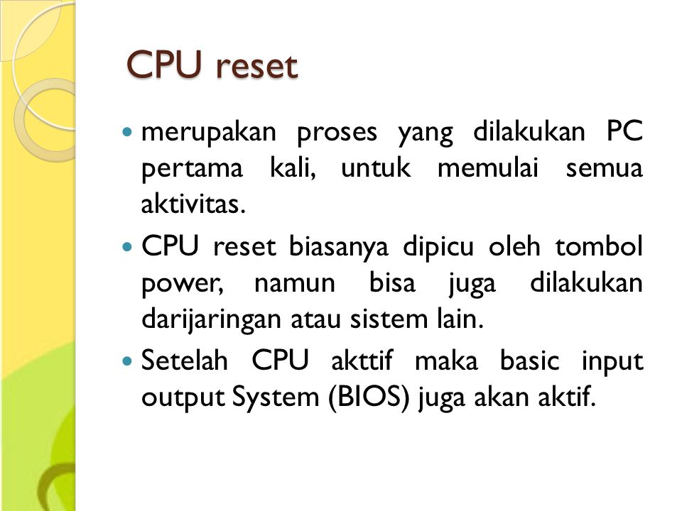 CPU reset merupakan proses yang dilakukan PC pertama kali, untuk memulai semua aktivitas.