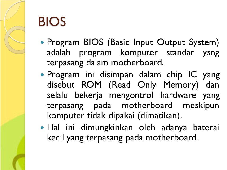 BIOS Program BIOS (Basic Input Output System) adalah program komputer standar ysng terpasang dalam motherboard.