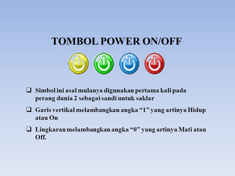 TOMBOL POWER ON/OFF Simbol ini asal mulanya digunakan pertama kali pada perang dunia 2 sebagai sandi untuk saklar.