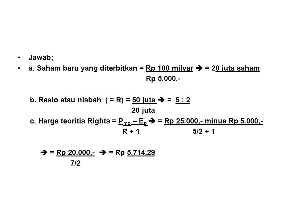 Jawab; a. Saham baru yang diterbitkan = Rp 100 milyar  = 20 juta saham. Rp 5.000,- b. Rasio atau nisbah ( = R) = 50 juta  = 5 : 2.