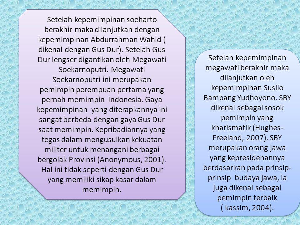 Setelah kepemimpinan soeharto berakhir maka dilanjutkan dengan kepemimpinan Abdurrahman Wahid ( dikenal dengan Gus Dur). Setelah Gus Dur lengser digantikan oleh Megawati Soekarnoputri. Megawati Soekarnoputri ini merupakan pemimpin perempuan pertama yang pernah memimpin Indonesia. Gaya kepemimpinan yang diterapkannya ini sangat berbeda dengan gaya Gus Dur saat memimpin. Kepribadiannya yang tegas dalam mengusulkan kekuatan militer untuk menangani berbagai bergolak Provinsi (Anonymous, 2001). Hal ini tidak seperti dengan Gus Dur yang memiliki sikap kasar dalam memimpin.