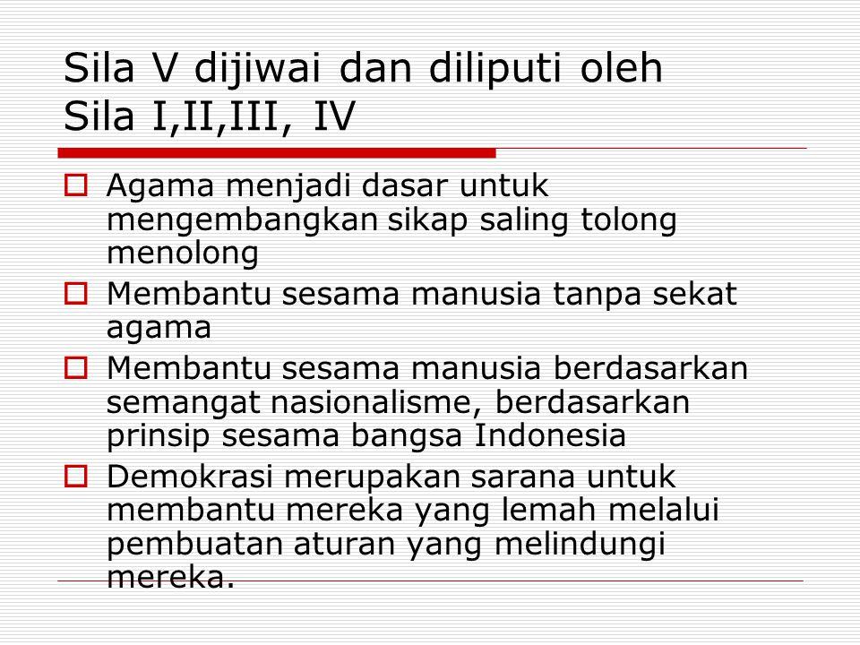 Sila V dijiwai dan diliputi oleh Sila I,II,III, IV