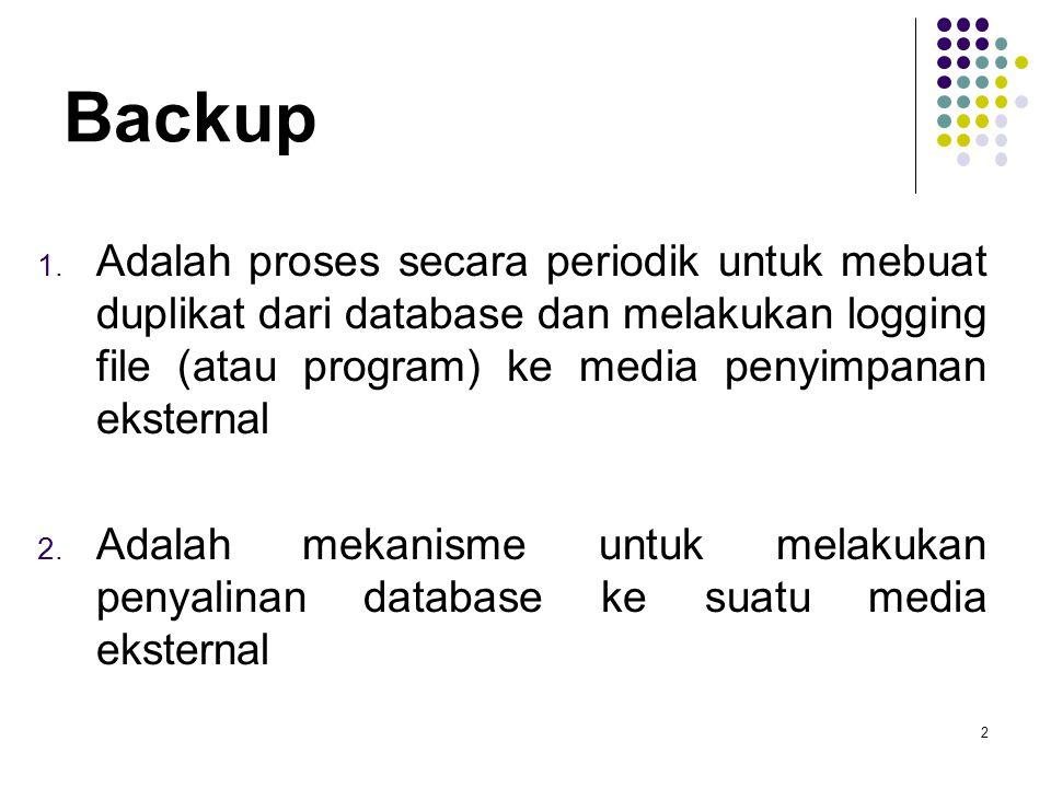 Backup Adalah proses secara periodik untuk mebuat duplikat dari database dan melakukan logging file (atau program) ke media penyimpanan eksternal.