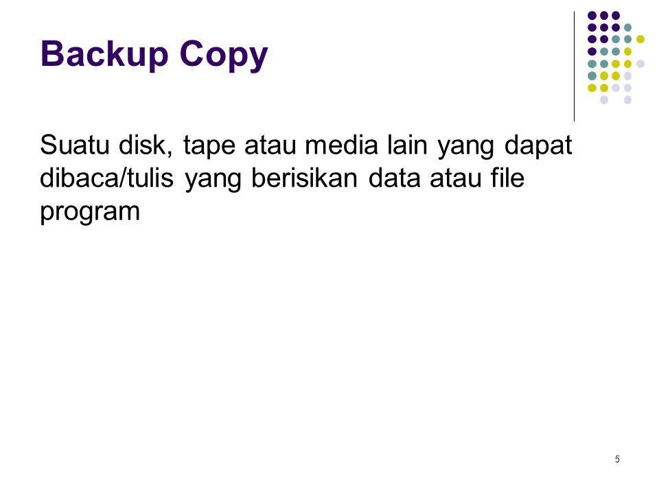 Backup Copy Suatu disk, tape atau media lain yang dapat dibaca/tulis yang berisikan data atau file program.