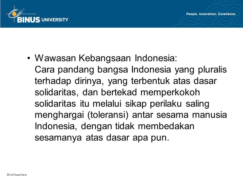 Wawasan Kebangsaan Indonesia: Cara pandang bangsa Indonesia yang pluralis terhadap dirinya, yang terbentuk atas dasar solidaritas, dan bertekad memperkokoh solidaritas itu melalui sikap perilaku saling menghargai (toleransi) antar sesama manusia Indonesia, dengan tidak membedakan sesamanya atas dasar apa pun.