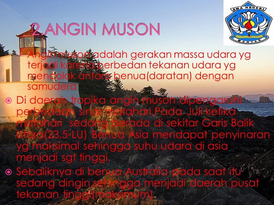 2.ANGIN MUSON Angin muson adalah gerakan massa udara yg terjadi karena perbedan tekanan udara yg mencolok antara benua(daratan) dengan samudera.