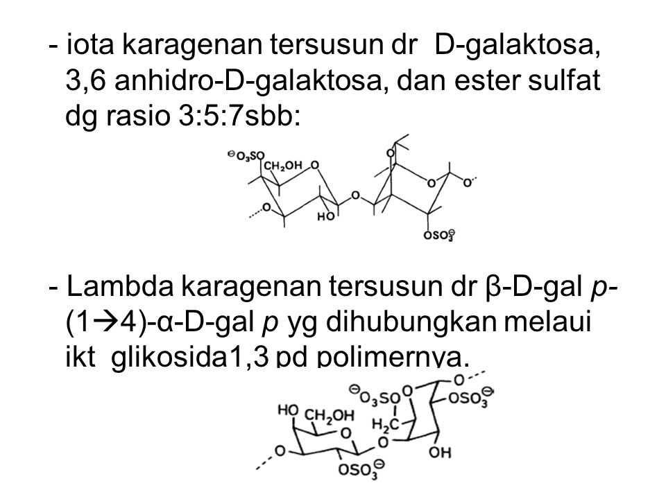 - iota karagenan tersusun dr D-galaktosa, 3,6 anhidro-D-galaktosa, dan ester sulfat dg rasio 3:5:7sbb: - Lambda karagenan tersusun dr β-D-gal p- (14)-α-D-gal p yg dihubungkan melaui ikt glikosida1,3 pd polimernya.