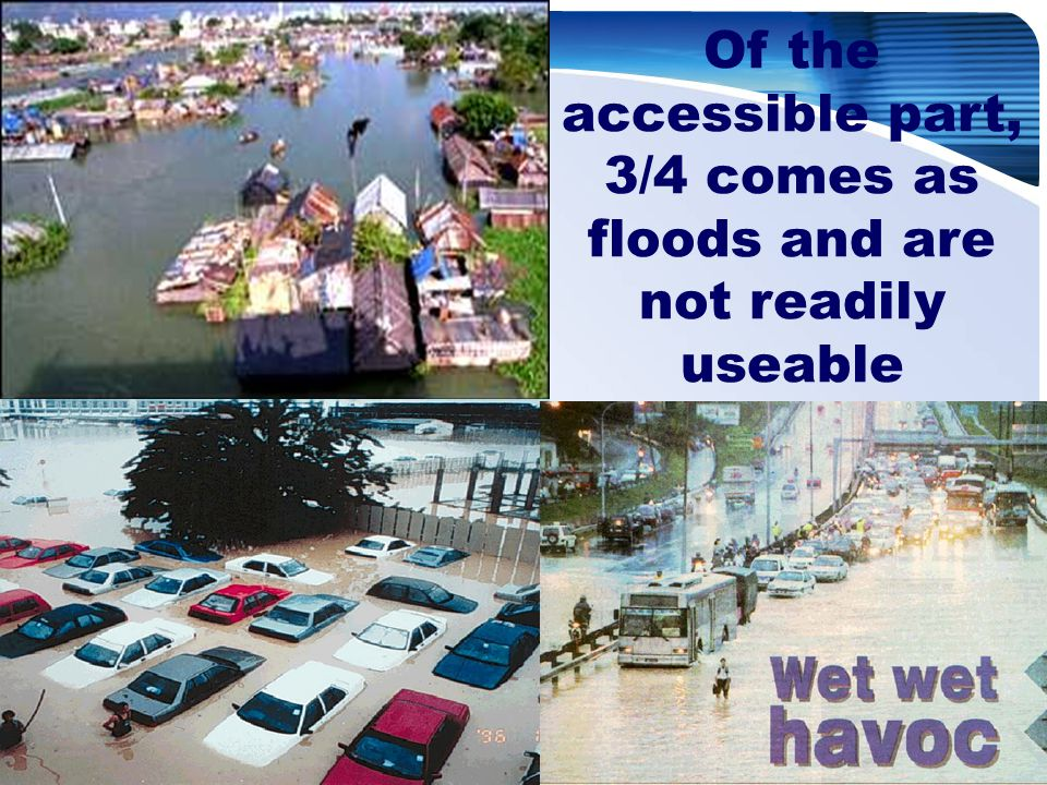 Of the accessible part, 3/4 comes as floods and are not readily useable