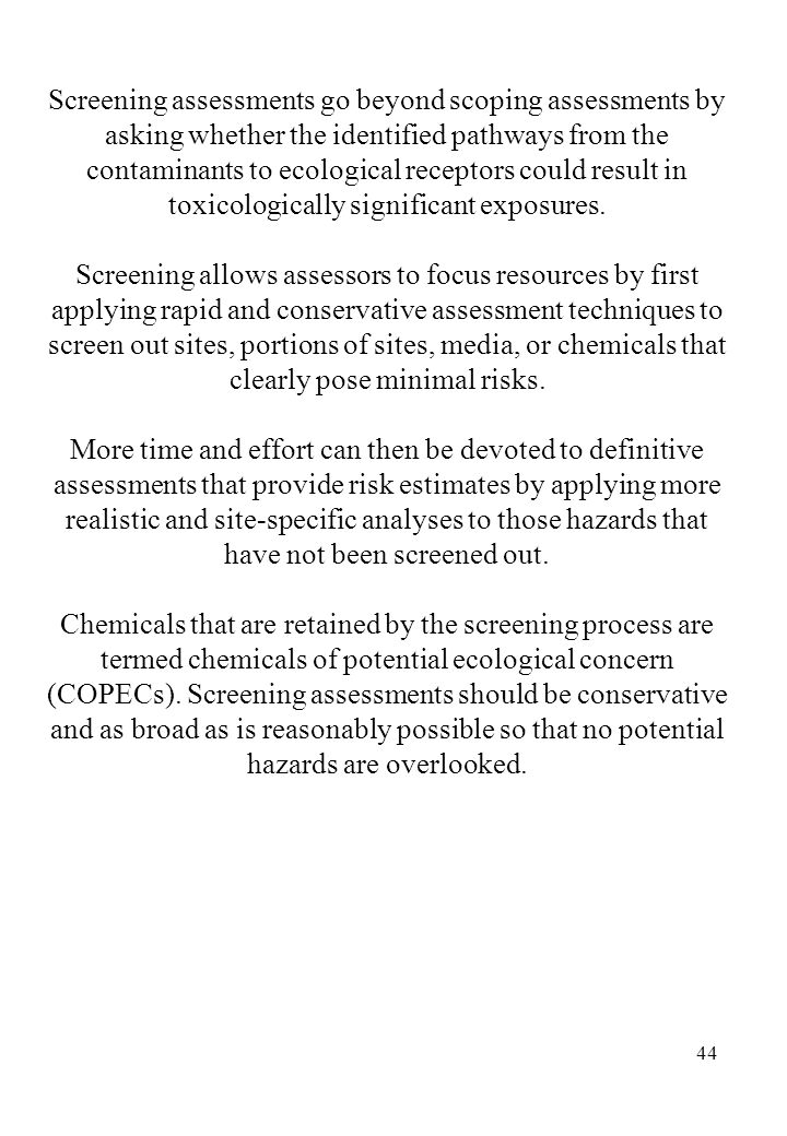 Screening assessments go beyond scoping assessments by asking whether the identified pathways from the contaminants to ecological receptors could result in toxicologically significant exposures.