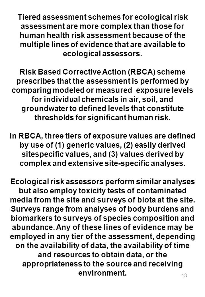 Tiered assessment schemes for ecological risk assessment are more complex than those for human health risk assessment because of the multiple lines of evidence that are available to ecological assessors.