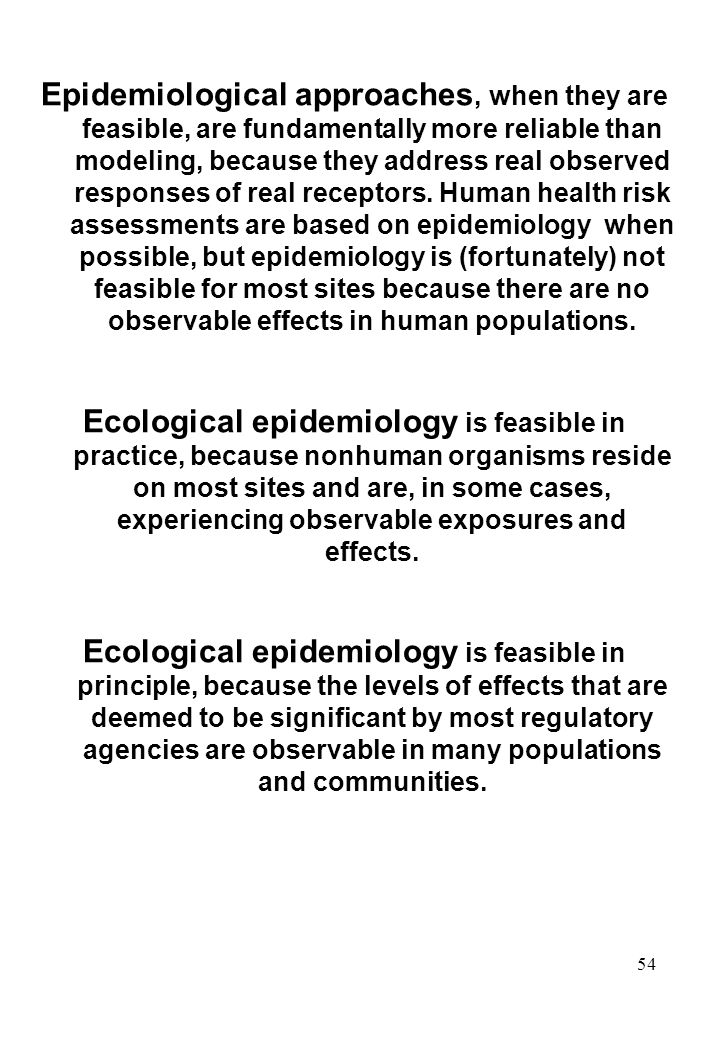 Epidemiological approaches, when they are feasible, are fundamentally more reliable than modeling, because they address real observed responses of real receptors. Human health risk assessments are based on epidemiology when possible, but epidemiology is (fortunately) not feasible for most sites because there are no observable effects in human populations.