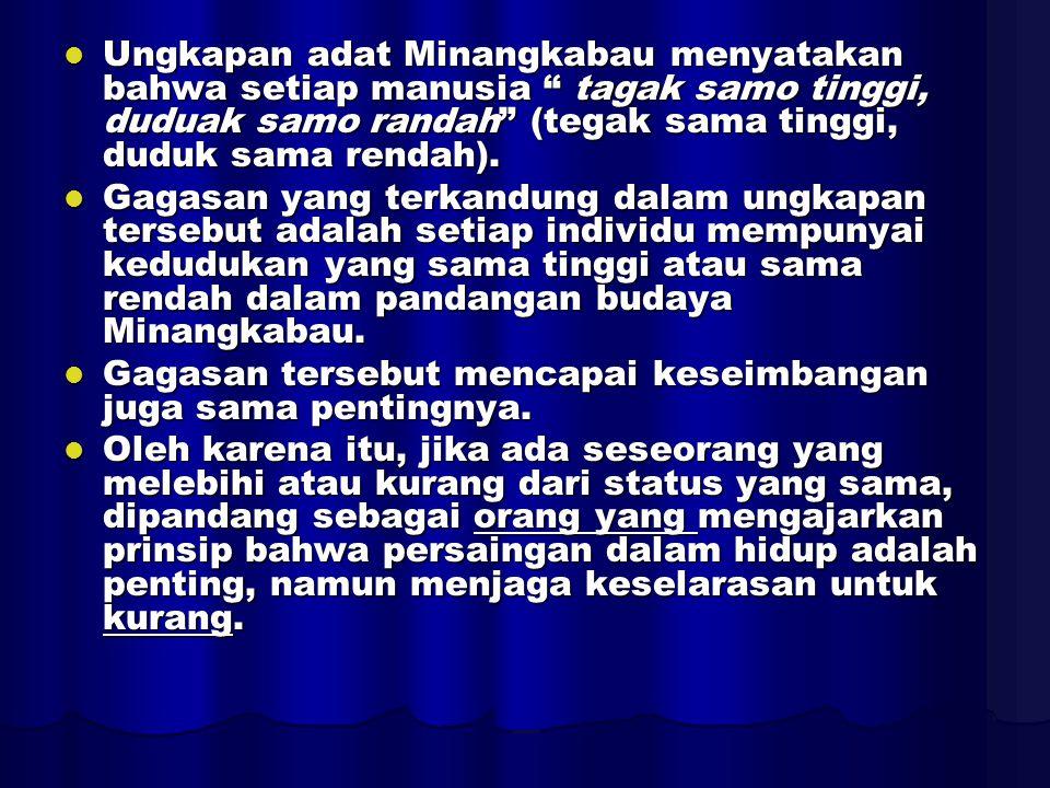 Ungkapan adat Minangkabau menyatakan bahwa setiap manusia tagak samo tinggi, duduak samo randah (tegak sama tinggi, duduk sama rendah).