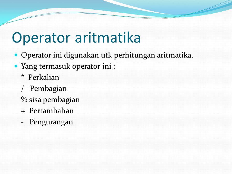 Operator aritmatika Operator ini digunakan utk perhitungan aritmatika.