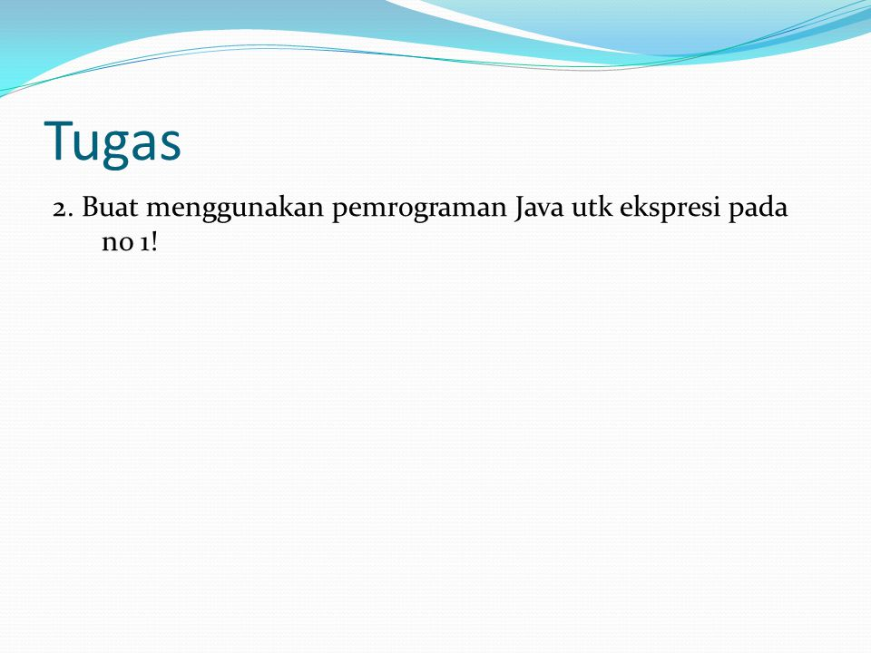 Tugas 2. Buat menggunakan pemrograman Java utk ekspresi pada no 1!