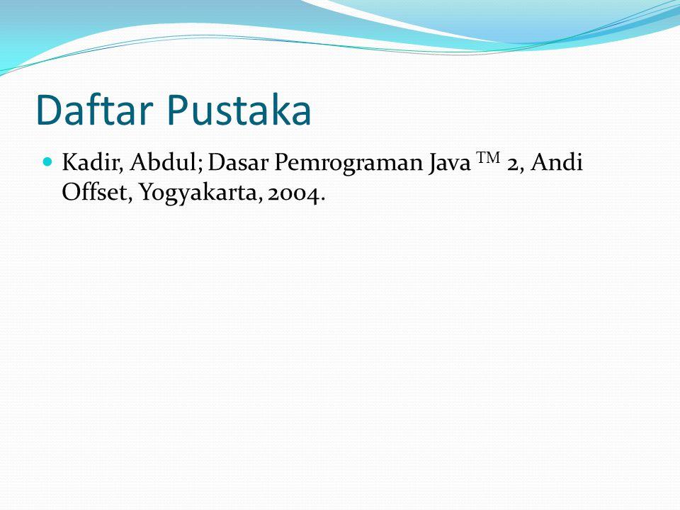 Daftar Pustaka Kadir, Abdul; Dasar Pemrograman Java TM 2, Andi Offset, Yogyakarta, 2004.