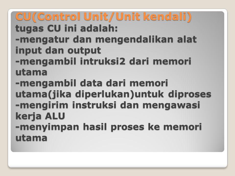 CU(Control Unit/Unit kendali) tugas CU ini adalah: -mengatur dan mengendalikan alat input dan output -mengambil intruksi2 dari memori utama -mengambil data dari memori utama(jika diperlukan)untuk diproses -mengirim instruksi dan mengawasi kerja ALU -menyimpan hasil proses ke memori utama