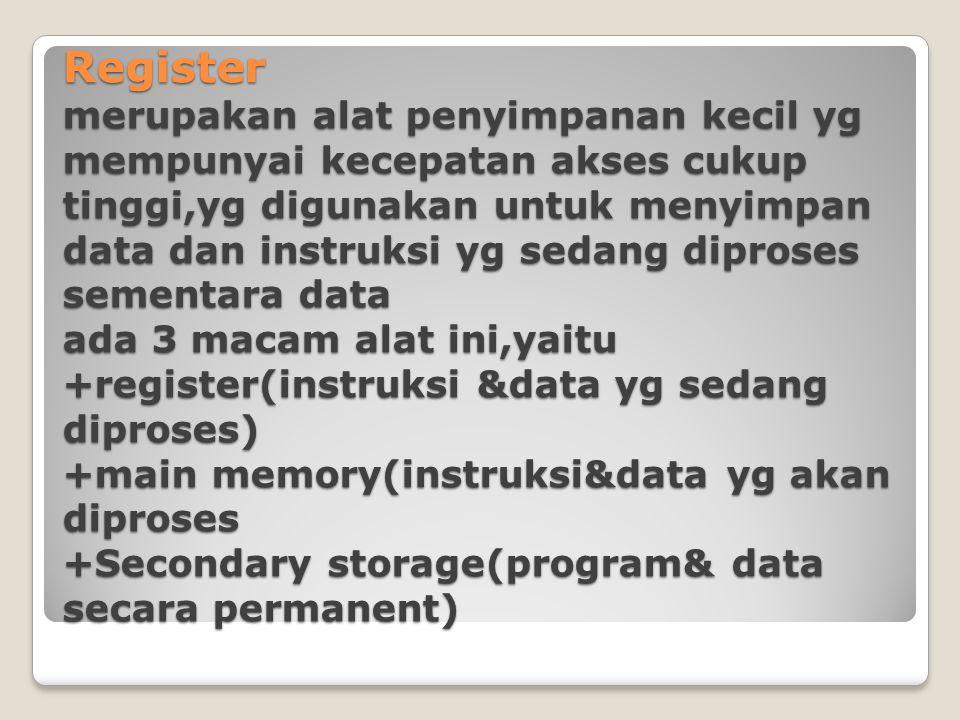 Register merupakan alat penyimpanan kecil yg mempunyai kecepatan akses cukup tinggi,yg digunakan untuk menyimpan data dan instruksi yg sedang diproses sementara data ada 3 macam alat ini,yaitu +register(instruksi &data yg sedang diproses) +main memory(instruksi&data yg akan diproses +Secondary storage(program& data secara permanent)