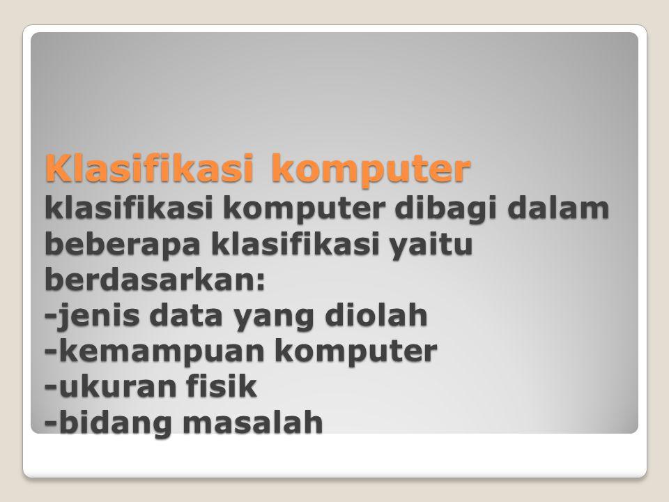 Klasifikasi komputer klasifikasi komputer dibagi dalam beberapa klasifikasi yaitu berdasarkan: -jenis data yang diolah -kemampuan komputer -ukuran fisik -bidang masalah