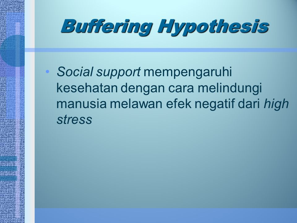 Buffering Hypothesis Social support mempengaruhi kesehatan dengan cara melindungi manusia melawan efek negatif dari high stress.