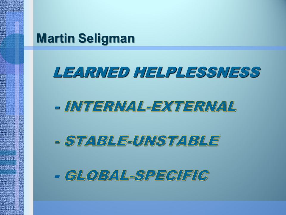 Martin Seligman Learned Helplessness - Internal-external - Stable-unstable - Global-specific