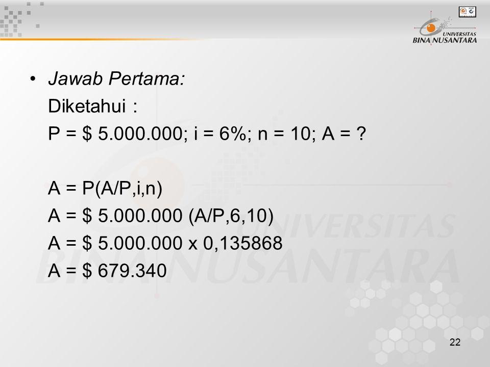 Jawab Pertama: Diketahui : P = $ 5.000.000; i = 6%; n = 10; A = A = P(A/P,i,n) A = $ 5.000.000 (A/P,6,10)