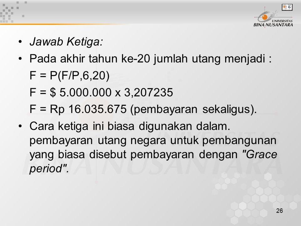 Jawab Ketiga: Pada akhir tahun ke-20 jumlah utang menjadi : F = P(F/P,6,20) F = $ 5.000.000 x 3,207235.