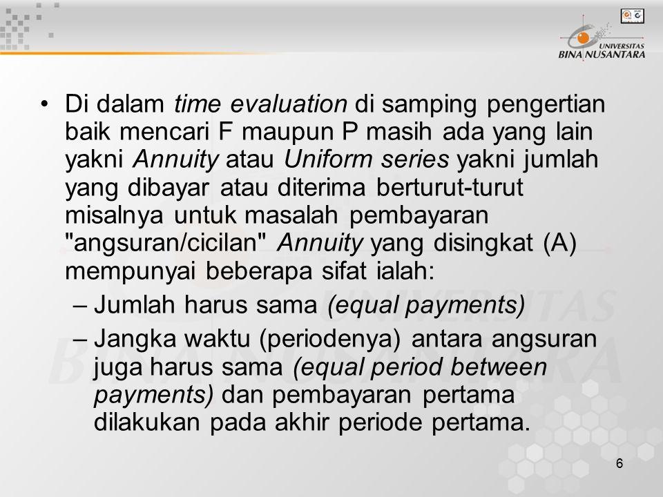 Di dalam time evaluation di samping pengertian baik mencari F maupun P masih ada yang lain yakni Annuity atau Uniform series yakni jumlah yang dibayar atau diterima berturut-turut misalnya untuk masalah pembayaran angsuran/cicilan Annuity yang disingkat (A) mempunyai beberapa sifat ialah: