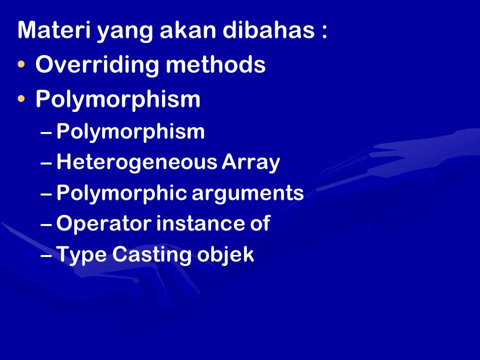 Materi yang akan dibahas : Overriding methods Polymorphism