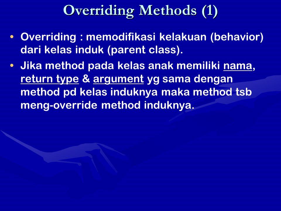 Overriding Methods (1) Overriding : memodifikasi kelakuan (behavior) dari kelas induk (parent class).