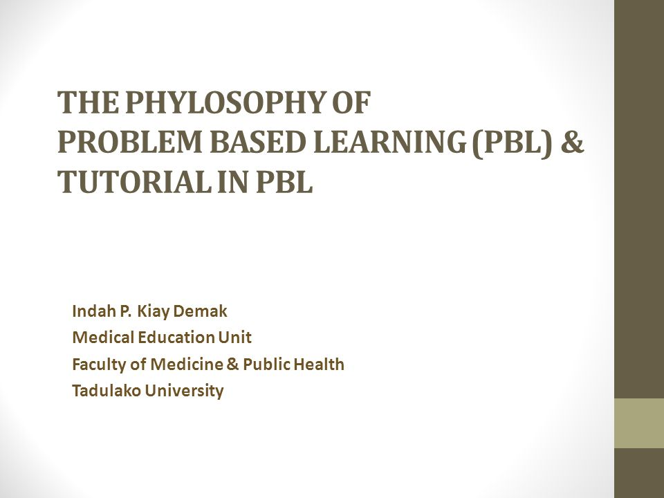 THE PHYLOSOPHY OF PROBLEM BASED LEARNING (PBL) & TUTORIAL IN PBL