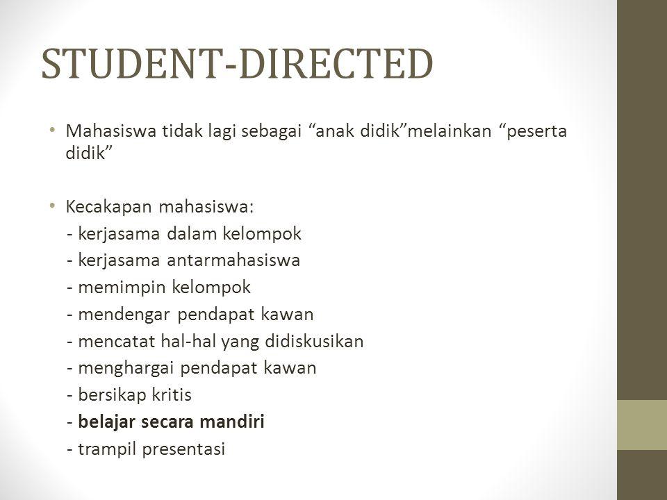 STUDENT-DIRECTED Mahasiswa tidak lagi sebagai anak didik melainkan peserta didik Kecakapan mahasiswa: