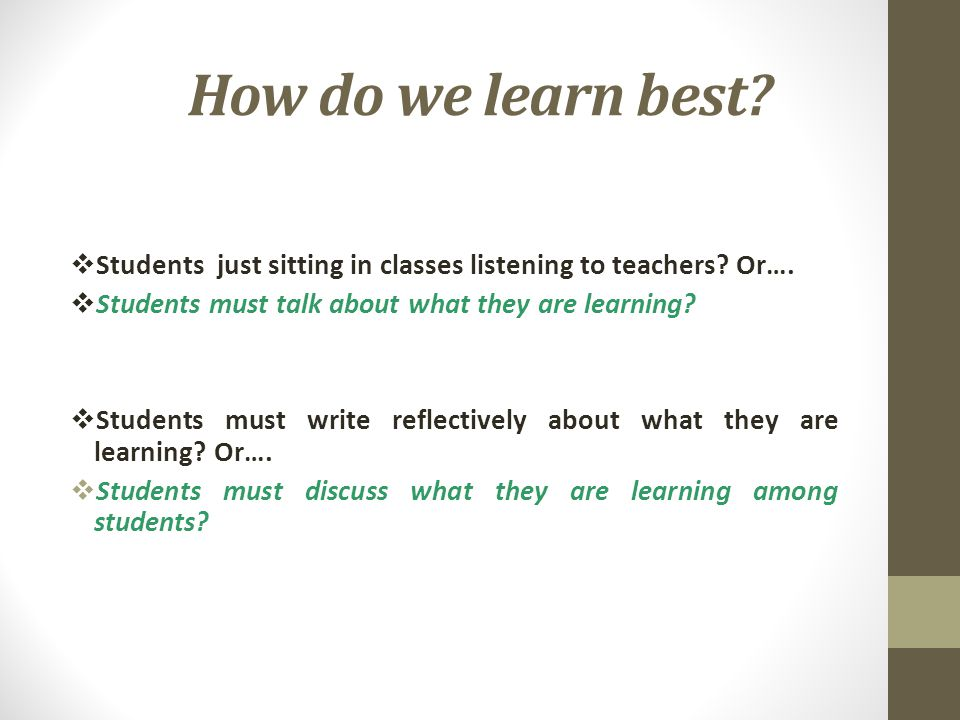 How do we learn best Students just sitting in classes listening to teachers Or…. Students must talk about what they are learning