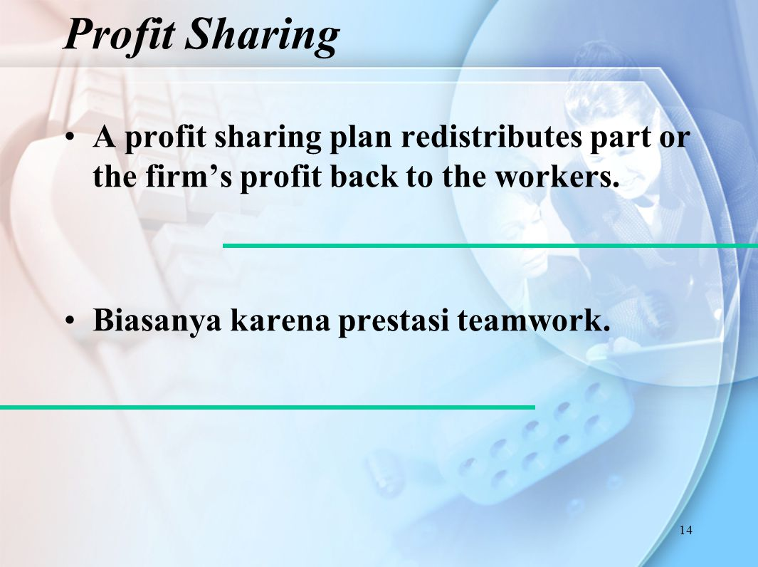 Profit Sharing A profit sharing plan redistributes part or the firm's profit back to the workers.