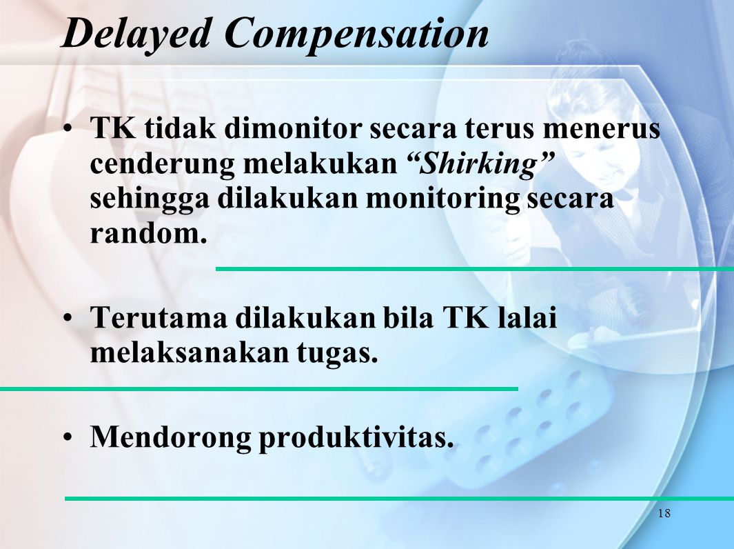 Delayed Compensation TK tidak dimonitor secara terus menerus cenderung melakukan Shirking sehingga dilakukan monitoring secara random.