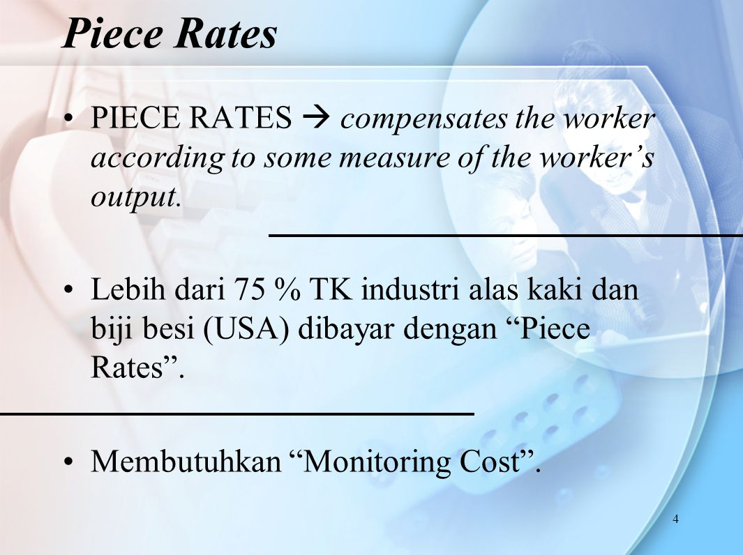 Piece Rates PIECE RATES  compensates the worker according to some measure of the worker's output.