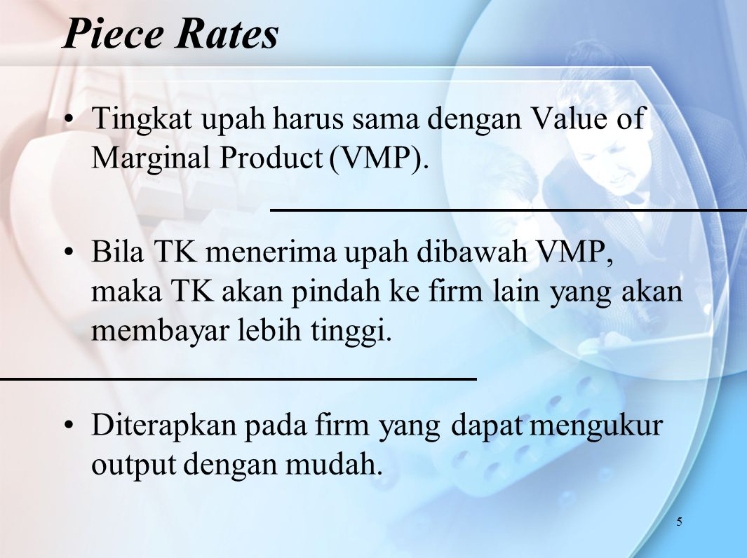 Piece Rates Tingkat upah harus sama dengan Value of Marginal Product (VMP).