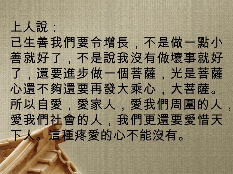 上人說: 已生善我們要令增長,不是做一點小善就好了,不是說我沒有做壞事就好了,還要進步做一個菩薩,光是菩薩心還不夠還要再發大乘心,大菩薩。所以自愛,愛家人,愛我們周圍的人,愛我們社會的人,我們更還要愛惜天下人。這種疼愛的心不能沒有。