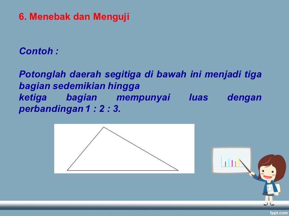 6. Menebak dan Menguji Contoh : Potonglah daerah segitiga di bawah ini menjadi tiga bagian sedemikian hingga.
