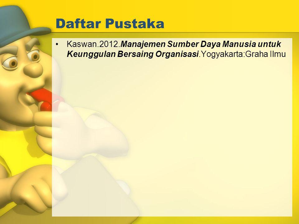 Daftar Pustaka Kaswan.2012.Manajemen Sumber Daya Manusia untuk Keunggulan Bersaing Organisasi.Yogyakarta:Graha Ilmu.