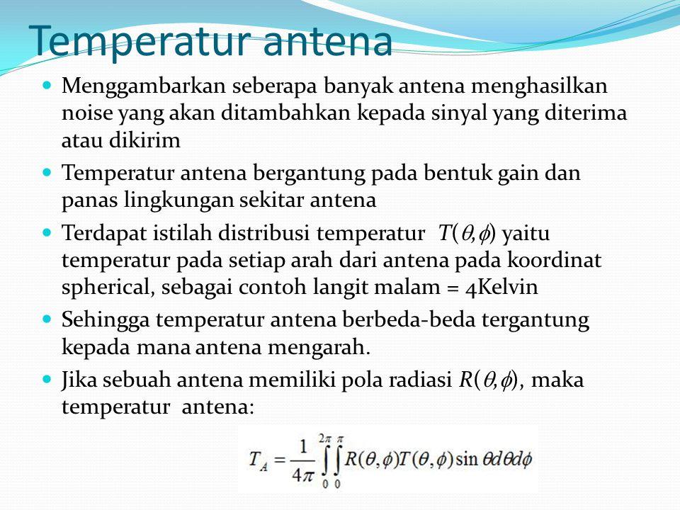Temperatur antena Menggambarkan seberapa banyak antena menghasilkan noise yang akan ditambahkan kepada sinyal yang diterima atau dikirim.