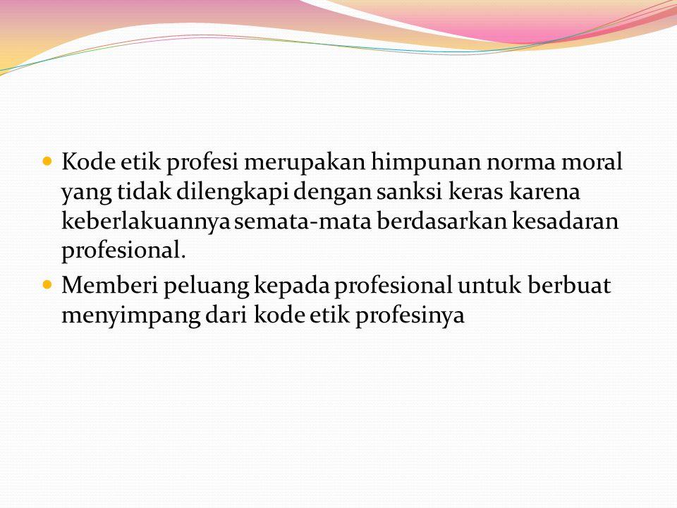 Kode etik profesi merupakan himpunan norma moral yang tidak dilengkapi dengan sanksi keras karena keberlakuannya semata-mata berdasarkan kesadaran profesional.