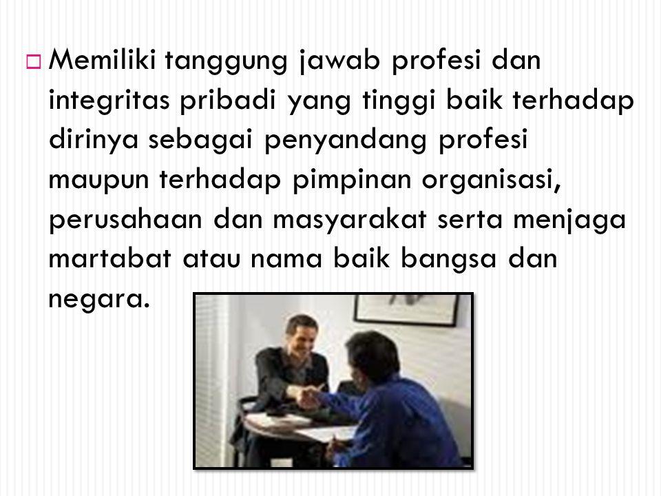 Memiliki tanggung jawab profesi dan integritas pribadi yang tinggi baik terhadap dirinya sebagai penyandang profesi maupun terhadap pimpinan organisasi, perusahaan dan masyarakat serta menjaga martabat atau nama baik bangsa dan negara.