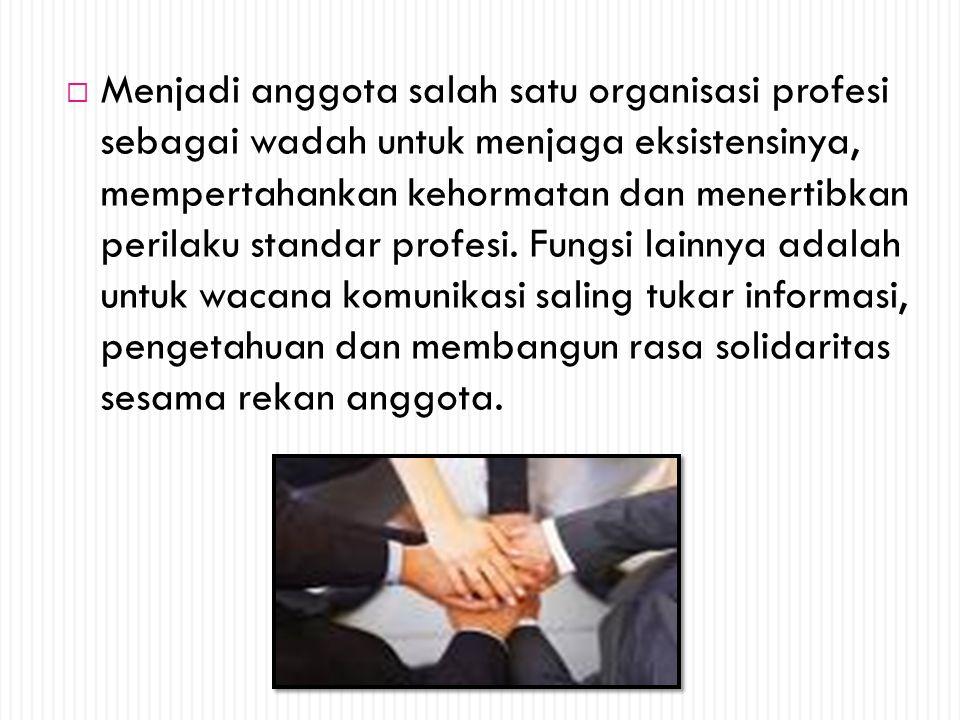 Menjadi anggota salah satu organisasi profesi sebagai wadah untuk menjaga eksistensinya, mempertahankan kehormatan dan menertibkan perilaku standar profesi.