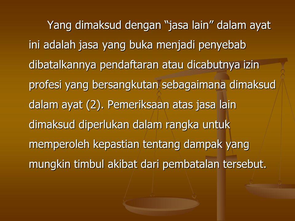 Yang dimaksud dengan jasa lain dalam ayat ini adalah jasa yang buka menjadi penyebab dibatalkannya pendaftaran atau dicabutnya izin profesi yang bersangkutan sebagaimana dimaksud dalam ayat (2).
